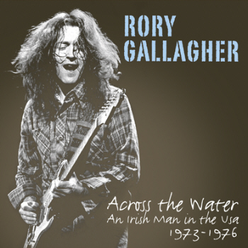 GALLAGHER RORY - ACROSS THE WATER: AN IRISH MAN IN THE USA 1973-1976